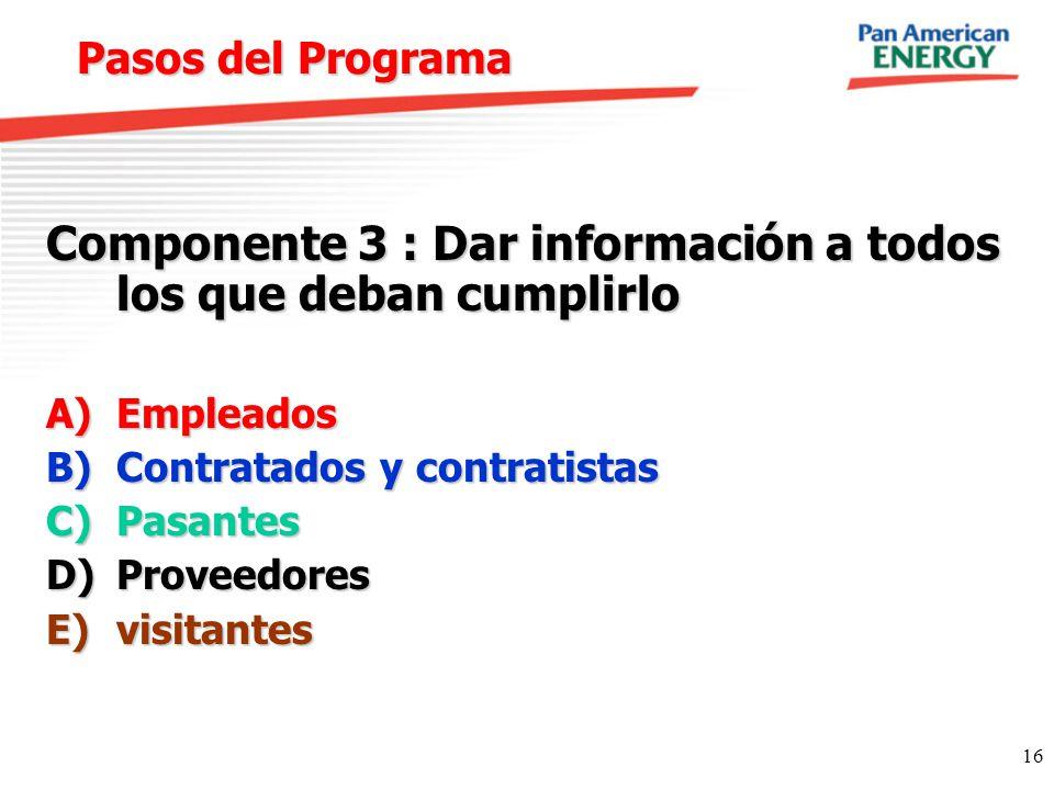 16 Pasos del Programa Componente 3 : Dar información a todos los que deban cumplirlo A)Empleados B)Contratados y contratistas C)Pasantes D)Proveedores