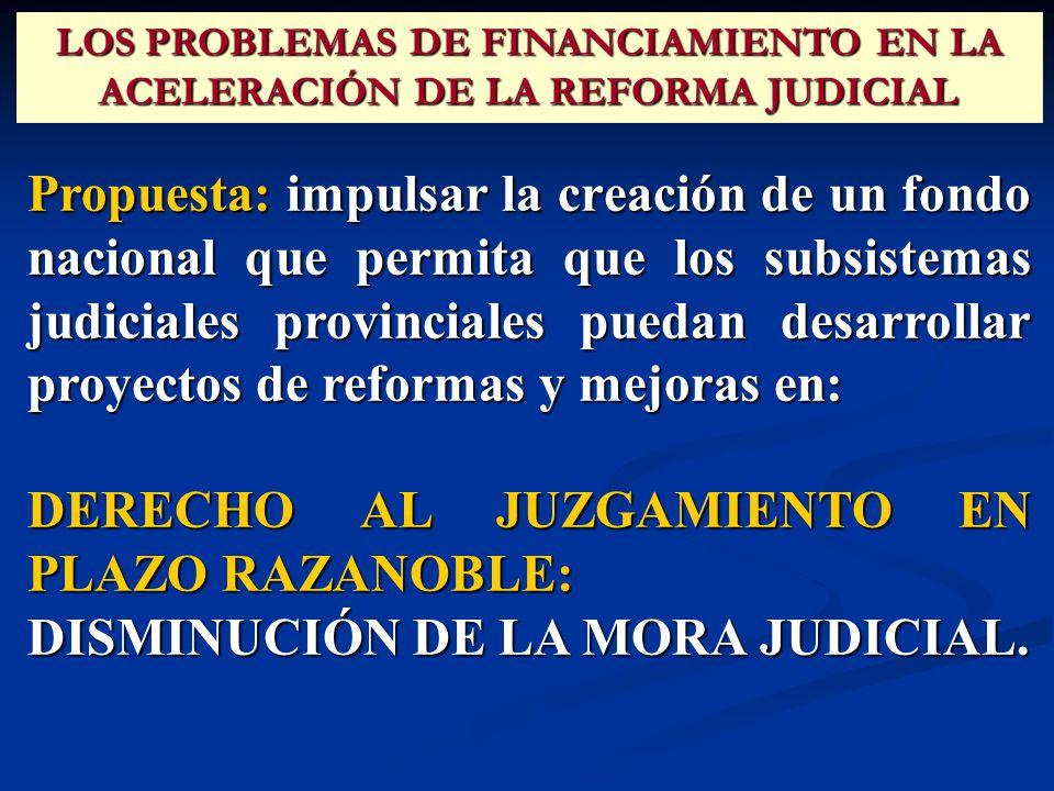 Propuesta: impulsar la creación de un fondo nacional que permita que los subsistemas judiciales provinciales puedan desarrollar proyectos de reformas y mejoras en: DERECHO AL JUZGAMIENTO EN PLAZO RAZANOBLE: DISMINUCIÓN DE LA MORA JUDICIAL.