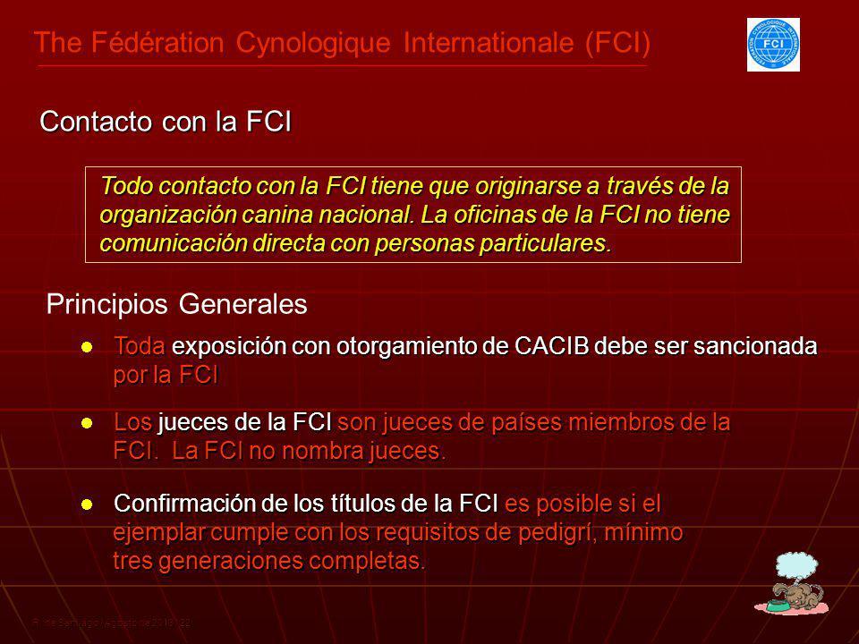 The Fédération Cynologique Internationale (FCI) R. de Santiago / Agosto de 2013 / 22 Todo contacto con la FCI tiene que originarse a través de la orga