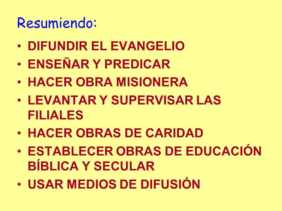 Resumiendo: DIFUNDIR EL EVANGELIO ENSEÑAR Y PREDICAR HACER OBRA MISIONERA LEVANTAR Y SUPERVISAR LAS FILIALES HACER OBRAS DE CARIDAD ESTABLECER OBRAS DE EDUCACIÓN BÍBLICA Y SECULAR USAR MEDIOS DE DIFUSIÓN