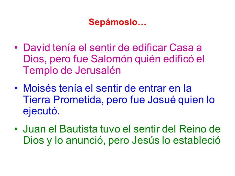 Sepámoslo… David tenía el sentir de edificar Casa a Dios, pero fue Salomón quién edificó el Templo de Jerusalén Moisés tenía el sentir de entrar en la Tierra Prometida, pero fue Josué quien lo ejecutó.