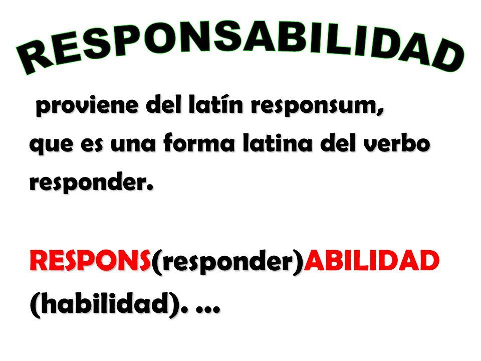 proviene del latín responsum, que es una forma latina del verbo responder. RESPONS(responder) RESPONS(responder)ABILIDAD (habilidad)....