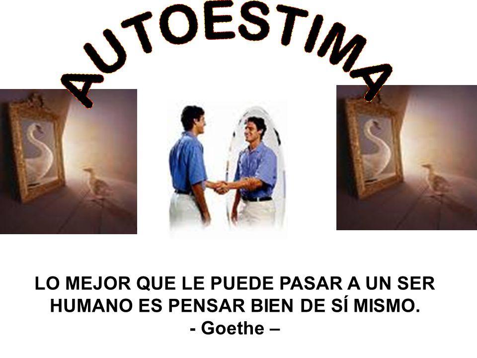 LO MEJOR QUE LE PUEDE PASAR A UN SER HUMANO ES PENSAR BIEN DE SÍ MISMO. - Goethe –