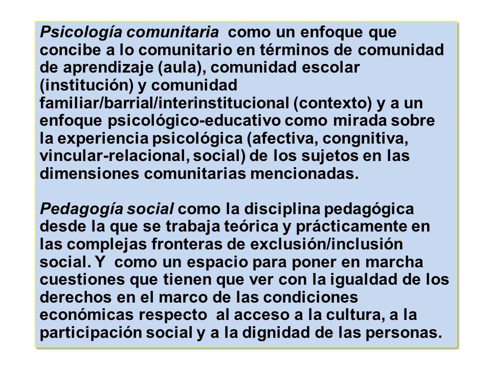 Psicología comunitaria como un enfoque que concibe a lo comunitario en términos de comunidad de aprendizaje (aula), comunidad escolar (institución) y comunidad familiar/barrial/interinstitucional (contexto) y a un enfoque psicológico-educativo como mirada sobre la experiencia psicológica (afectiva, congnitiva, vincular-relacional, social) de los sujetos en las dimensiones comunitarias mencionadas.