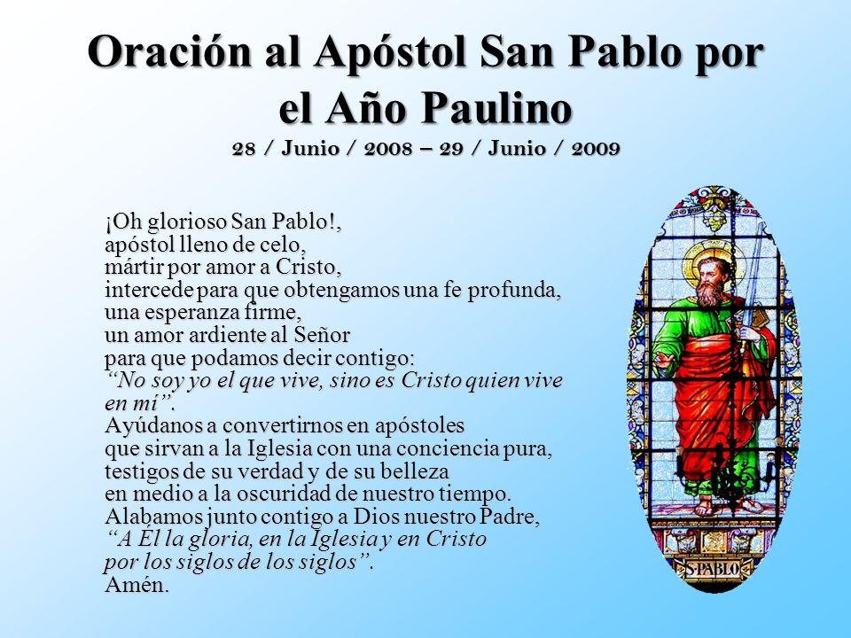Oración al Apóstol San Pablo por el Año Paulino 28 / Junio / 2008 – 29 / Junio / 2009 ¡Oh glorioso San Pablo!, apóstol lleno de celo, mártir por amor