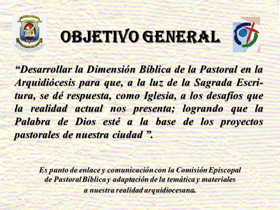OBJETIVO GENERAL Desarrollar la Dimensión Bíblica de la Pastoral en la Arquidiócesis para que, a la luz de la Sagrada Escri- tura, se dé respuesta, co