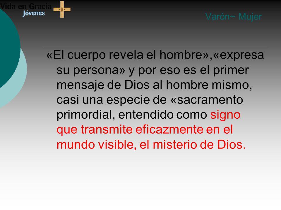 «El cuerpo revela el hombre»,«expresa su persona» y por eso es el primer mensaje de Dios al hombre mismo, casi una especie de «sacramento primordial, entendido como signo que transmite eficazmente en el mundo visible, el misterio de Dios.