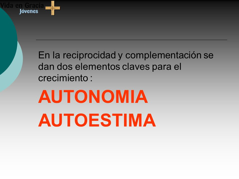 En la reciprocidad y complementación se dan dos elementos claves para el crecimiento : AUTONOMIA AUTOESTIMA