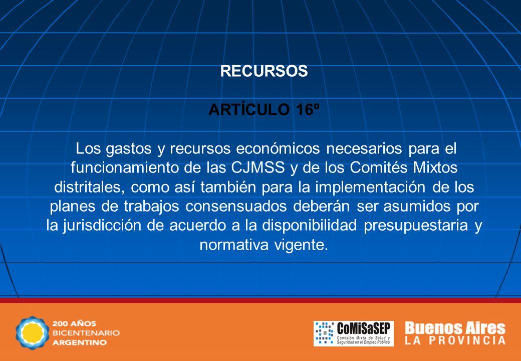 RECURSOS ARTÍCULO 16º Los gastos y recursos económicos necesarios para el funcionamiento de las CJMSS y de los Comités Mixtos distritales, como así también para la implementación de los planes de trabajos consensuados deberán ser asumidos por la jurisdicción de acuerdo a la disponibilidad presupuestaria y normativa vigente.