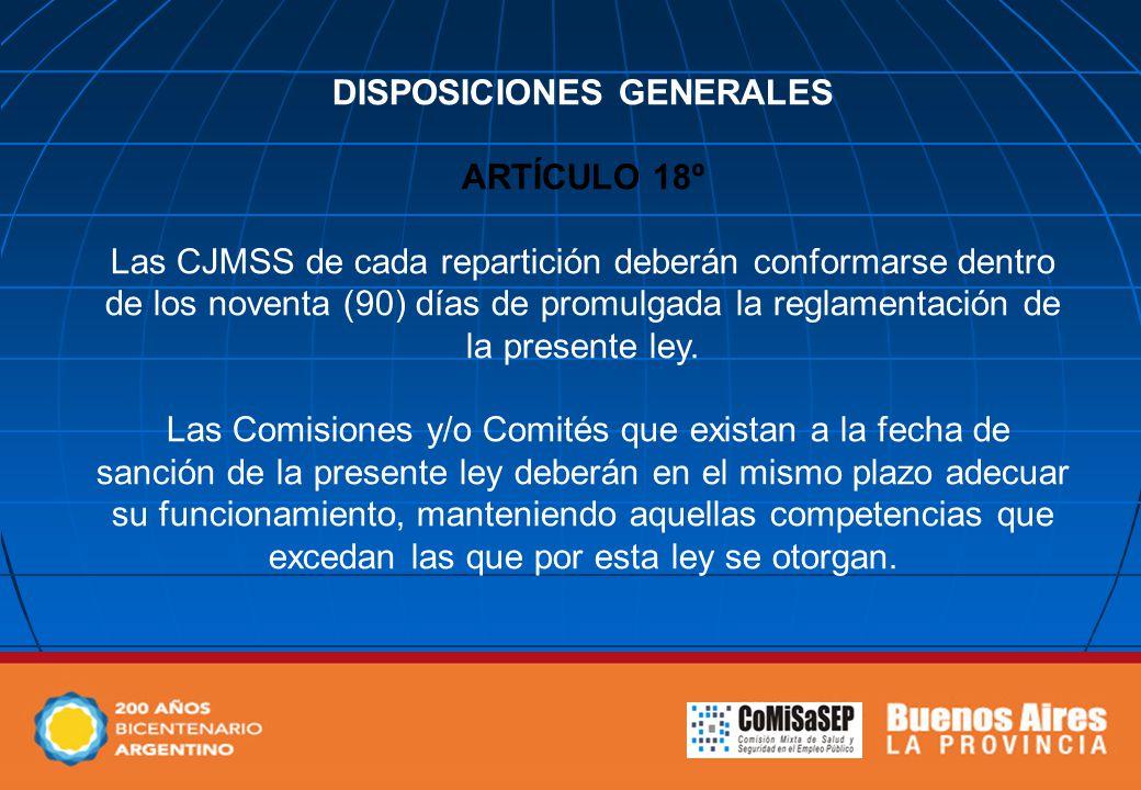DISPOSICIONES GENERALES ARTÍCULO 18º Las CJMSS de cada repartición deberán conformarse dentro de los noventa (90) días de promulgada la reglamentación de la presente ley.