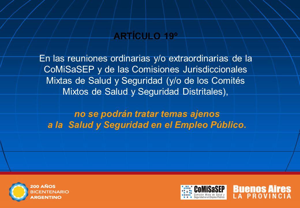 ARTÍCULO 19º En las reuniones ordinarias y/o extraordinarias de la CoMiSaSEP y de las Comisiones Jurisdiccionales Mixtas de Salud y Seguridad (y/o de