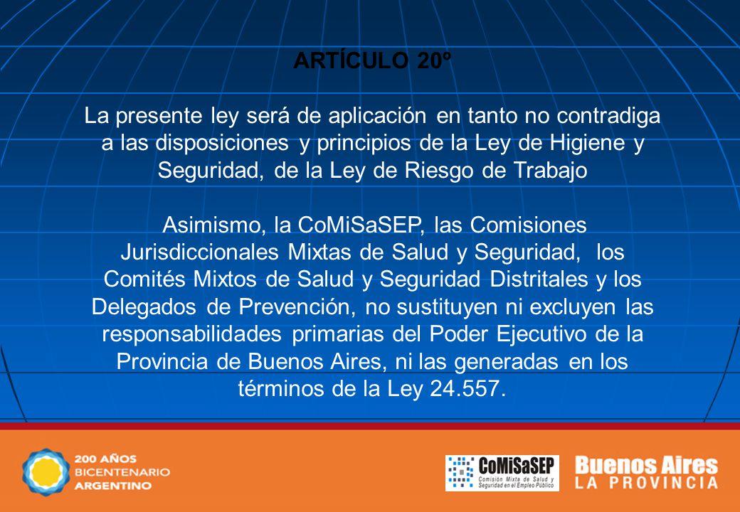 ARTÍCULO 20º La presente ley será de aplicación en tanto no contradiga a las disposiciones y principios de la Ley de Higiene y Seguridad, de la Ley de Riesgo de Trabajo Asimismo, la CoMiSaSEP, las Comisiones Jurisdiccionales Mixtas de Salud y Seguridad, los Comités Mixtos de Salud y Seguridad Distritales y los Delegados de Prevención, no sustituyen ni excluyen las responsabilidades primarias del Poder Ejecutivo de la Provincia de Buenos Aires, ni las generadas en los términos de la Ley 24.557.