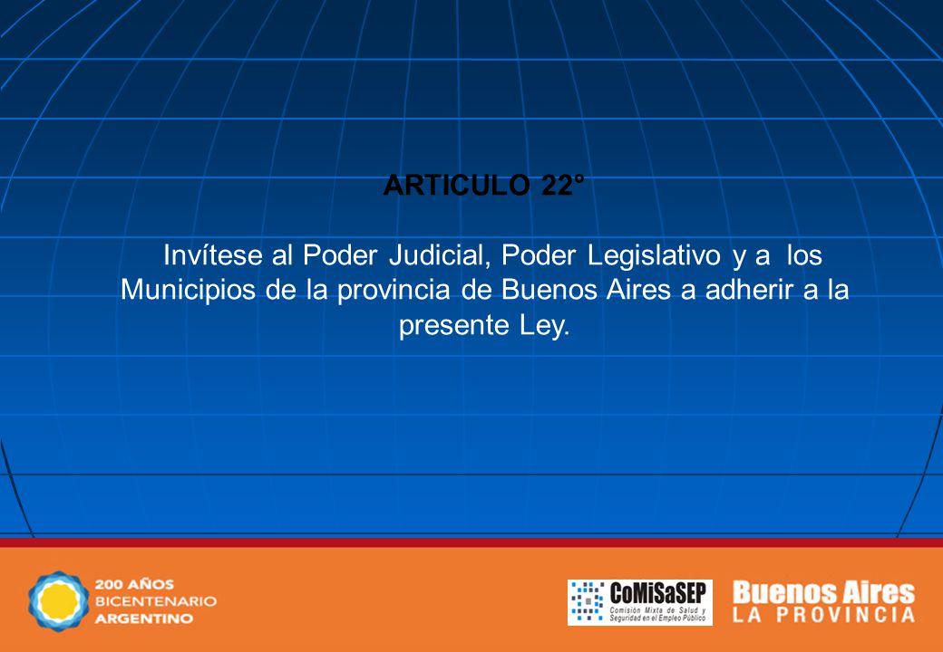 ARTICULO 22° Invítese al Poder Judicial, Poder Legislativo y a los Municipios de la provincia de Buenos Aires a adherir a la presente Ley.