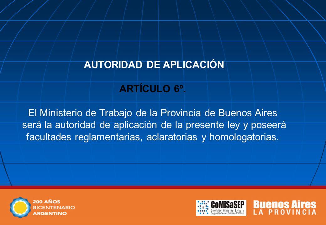 AUTORIDAD DE APLICACIÓN ARTÍCULO 6º. El Ministerio de Trabajo de la Provincia de Buenos Aires será la autoridad de aplicación de la presente ley y pos