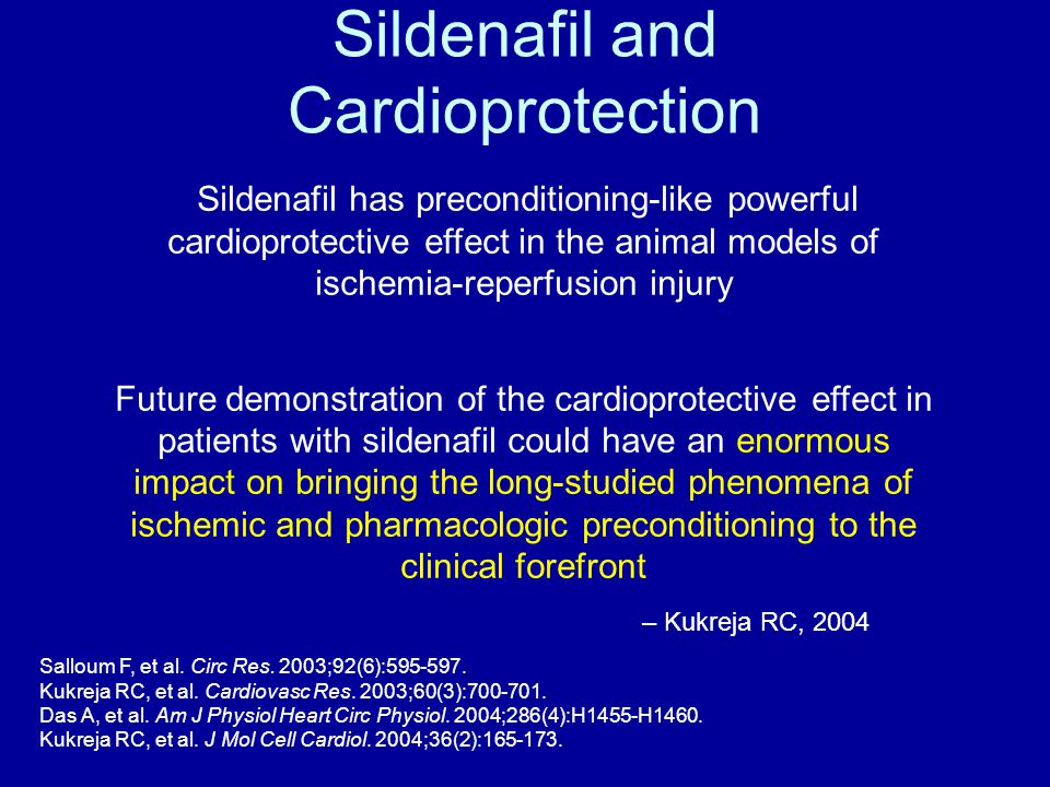 Sildenafil and Cardioprotection Sildenafil has preconditioning-like powerful cardioprotective effect in the animal models of ischemia-reperfusion injury Future demonstration of the cardioprotective effect in patients with sildenafil could have an enormous impact on bringing the long-studied phenomena of ischemic and pharmacologic preconditioning to the clinical forefront – Kukreja RC, 2004 Salloum F, et al.