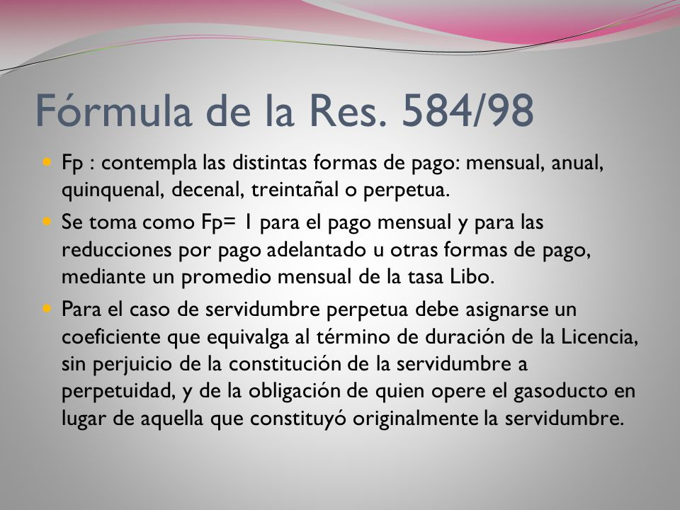 Fórmula Res. 584/98 E) 0,0067 para gasoductos bajo suelo y con un ancho de restricción total de más de 30 m y hasta 40 m inclusive. F) 0,00583 para ga