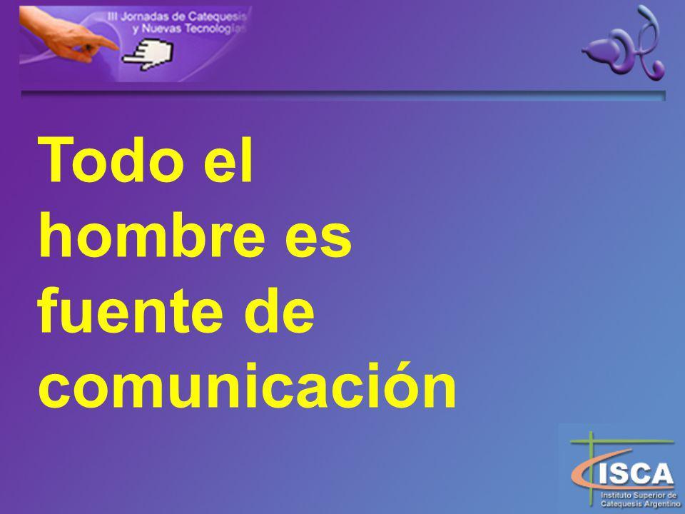 Todo el hombre es fuente de comunicación