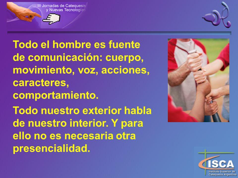 Todo el hombre es fuente de comunicación: cuerpo, movimiento, voz, acciones, caracteres, comportamiento.