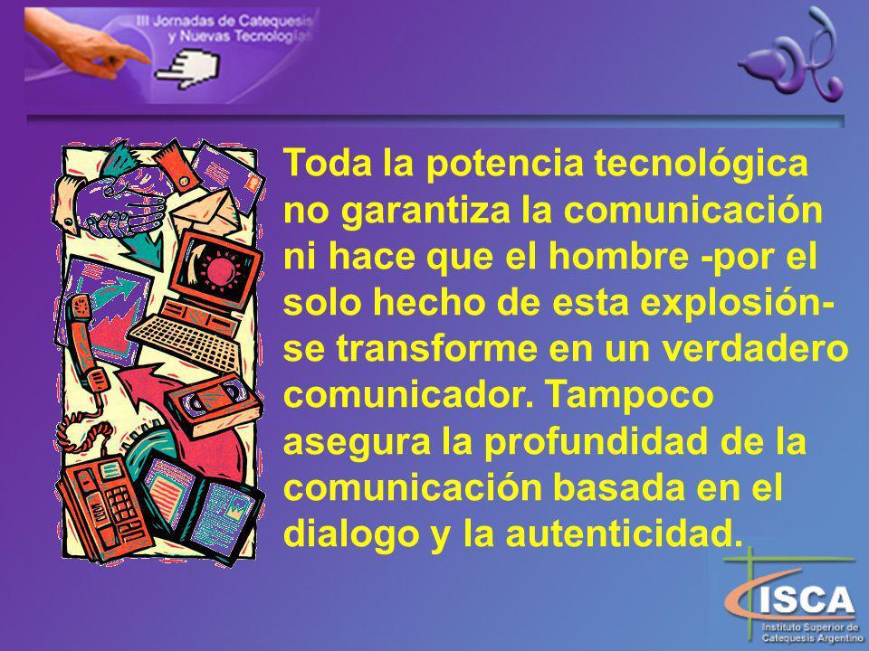Toda la potencia tecnológica no garantiza la comunicación ni hace que el hombre -por el solo hecho de esta explosión- se transforme en un verdadero comunicador.