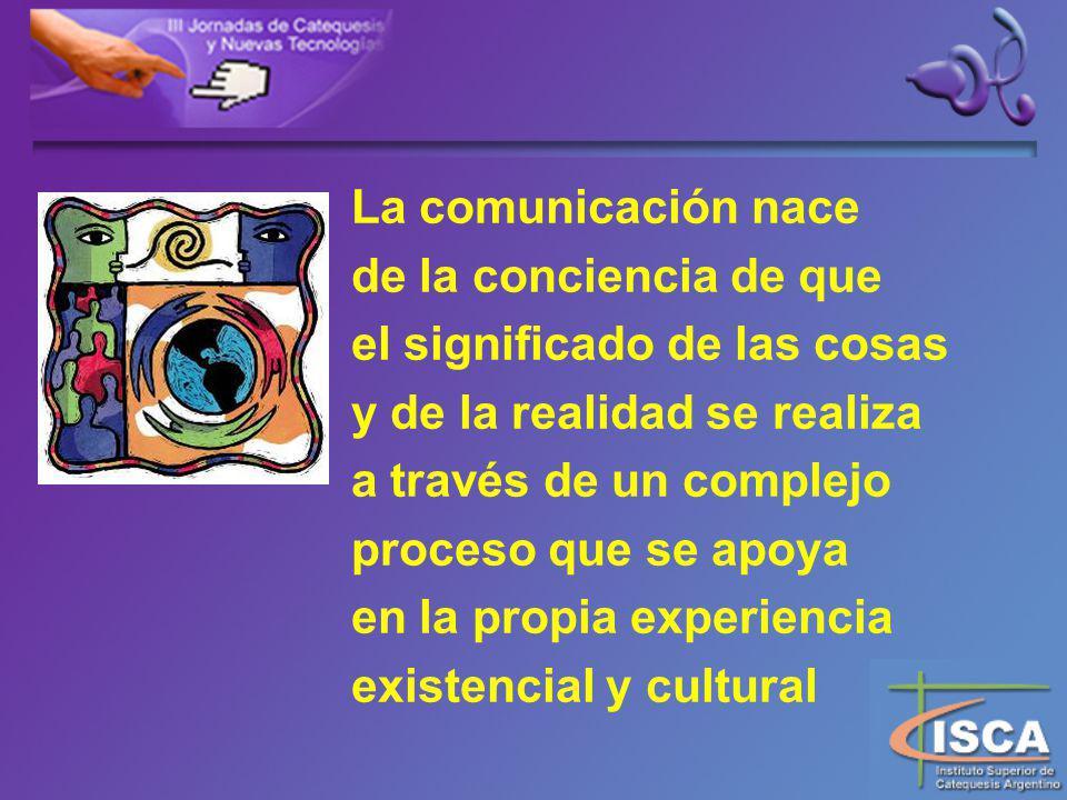 La comunicación nace de la conciencia de que el significado de las cosas y de la realidad se realiza a través de un complejo proceso que se apoya en la propia experiencia existencial y cultural