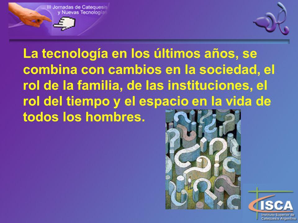 La tecnología en los últimos años, se combina con cambios en la sociedad, el rol de la familia, de las instituciones, el rol del tiempo y el espacio en la vida de todos los hombres.