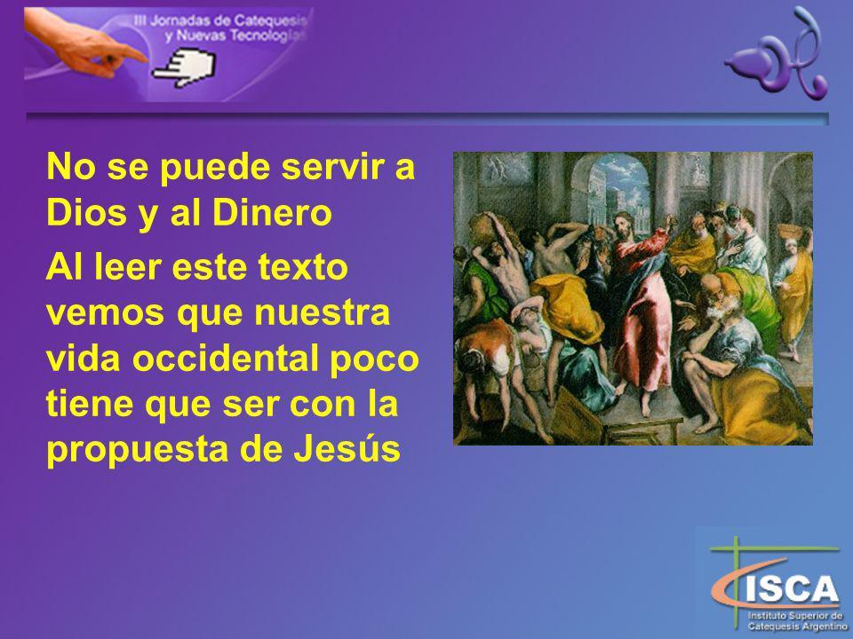No se puede servir a Dios y al Dinero Al leer este texto vemos que nuestra vida occidental poco tiene que ser con la propuesta de Jesús