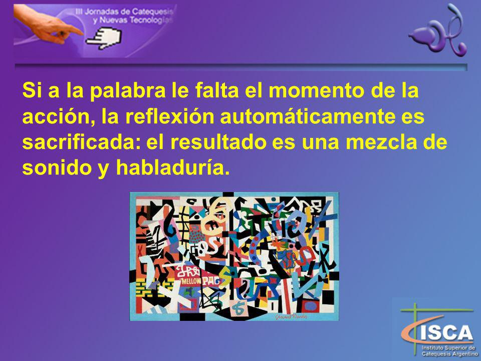 Si a la palabra le falta el momento de la acción, la reflexión automáticamente es sacrificada: el resultado es una mezcla de sonido y habladuría.