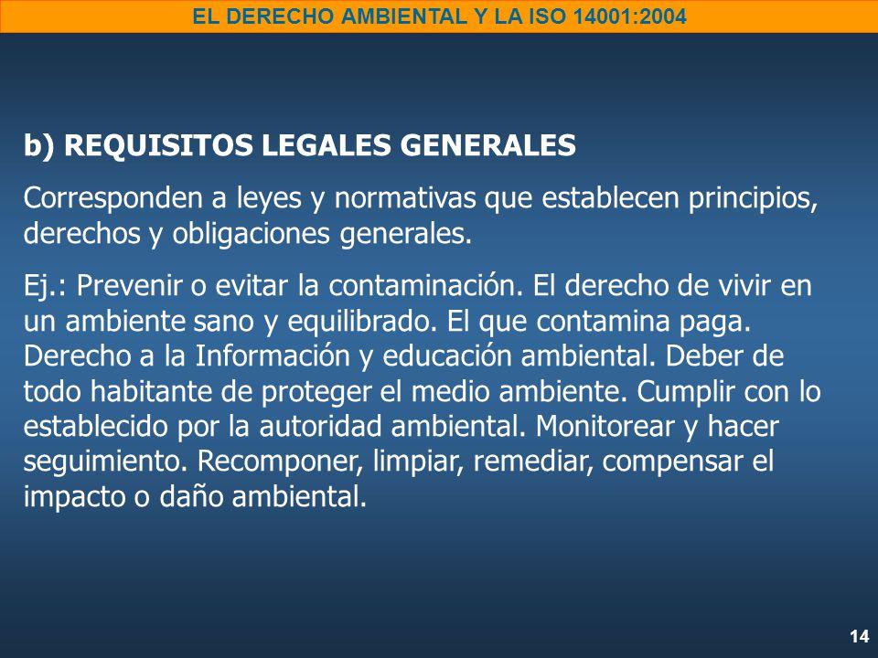14 EL DERECHO AMBIENTAL Y LA ISO 14001:2004 b) REQUISITOS LEGALES GENERALES Corresponden a leyes y normativas que establecen principios, derechos y obligaciones generales.