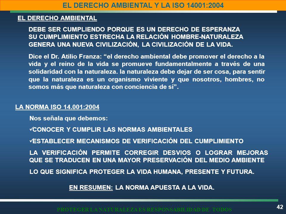 42 EL DERECHO AMBIENTAL Y LA ISO 14001:2004 PROTEGER LA NATURALEZA ES RESPONSABILIDAD DE TODOS EL DERECHO AMBIENTAL LA NORMA ISO 14.001:2004 EN RESUMEN: LA NORMA APUESTA A LA VIDA.