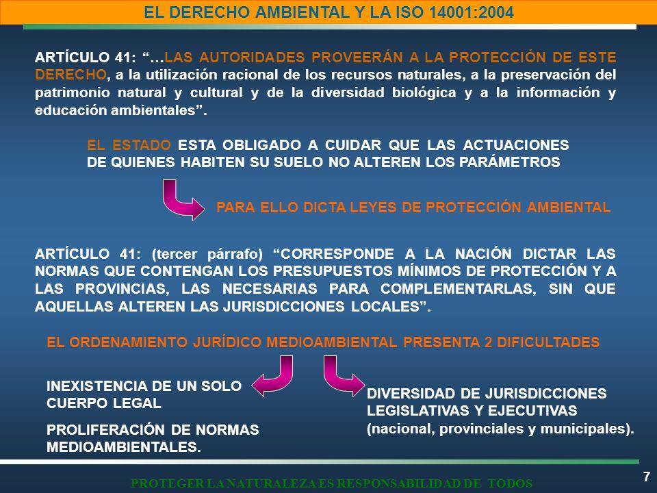 7 EL DERECHO AMBIENTAL Y LA ISO 14001:2004 PROTEGER LA NATURALEZA ES RESPONSABILIDAD DE TODOS ARTÍCULO 41: …LAS AUTORIDADES PROVEERÁN A LA PROTECCIÓN DE ESTE DERECHO, a la utilización racional de los recursos naturales, a la preservación del patrimonio natural y cultural y de la diversidad biológica y a la información y educación ambientales.
