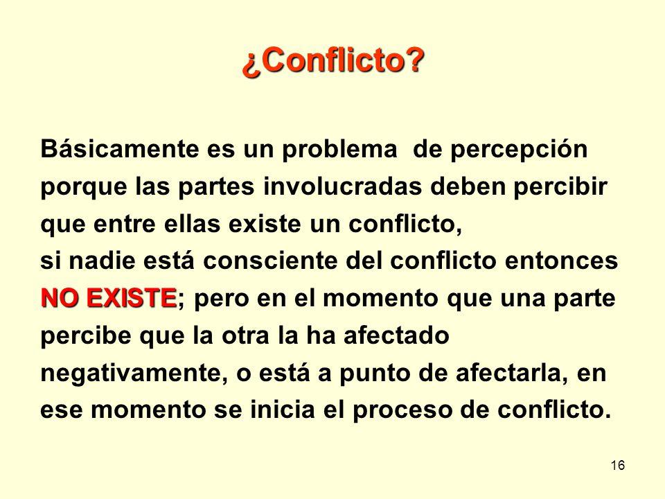 16 ¿Conflicto? Básicamente es un problema de percepción porque las partes involucradas deben percibir que entre ellas existe un conflicto, si nadie es