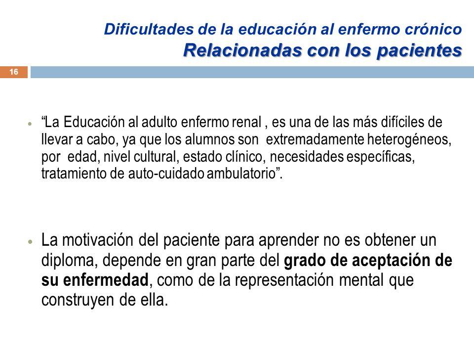 16 La Educación al adulto enfermo renal, es una de las más difíciles de llevar a cabo, ya que los alumnos son extremadamente heterogéneos, por edad, nivel cultural, estado clínico, necesidades específicas, tratamiento de auto-cuidado ambulatorio.