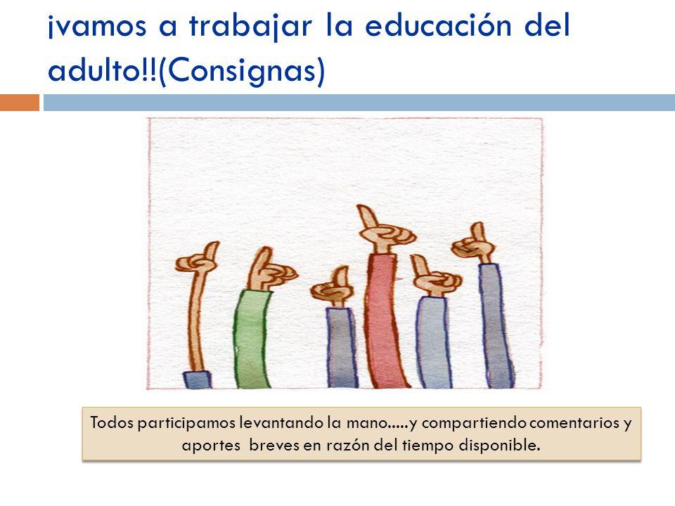 ¡vamos a trabajar la educación del adulto!!(Consignas) Todos participamos levantando la mano.....y compartiendo comentarios y aportes breves en razón del tiempo disponible.