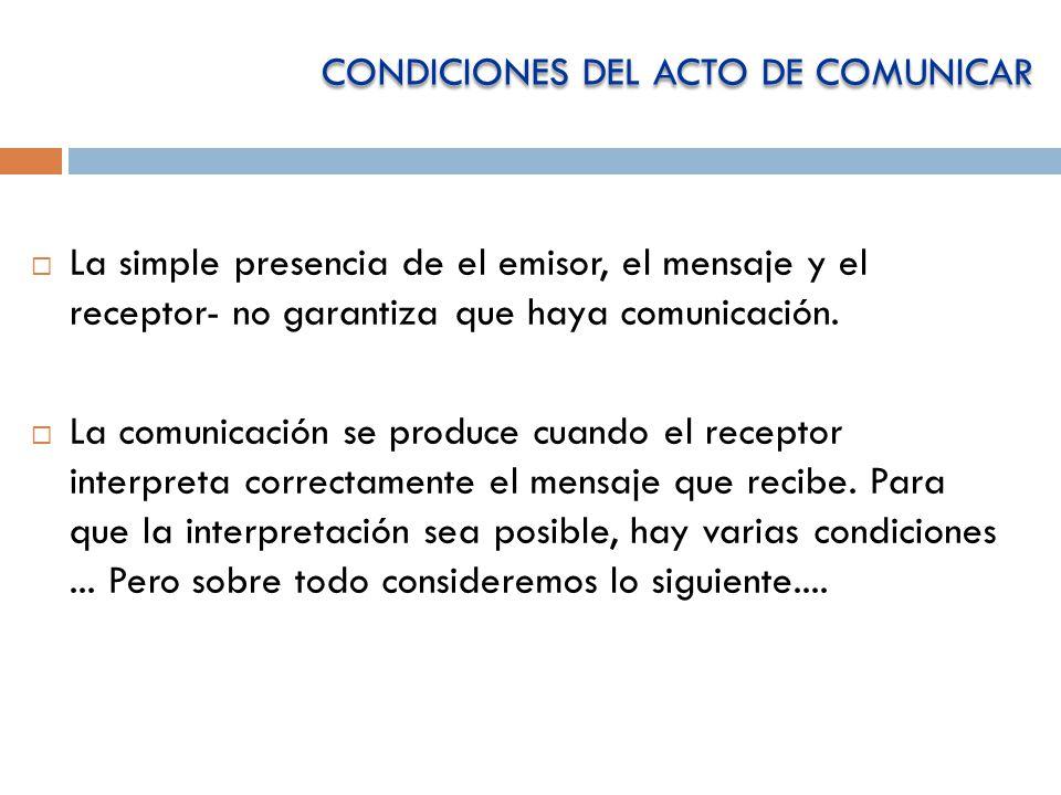 CONDICIONES DEL ACTO DE COMUNICAR La simple presencia de el emisor, el mensaje y el receptor- no garantiza que haya comunicación.