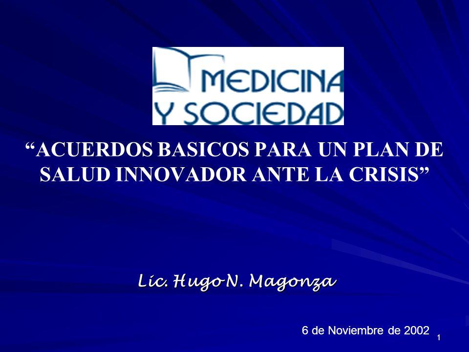 1 ACUERDOS BASICOS PARA UN PLAN DE SALUD INNOVADOR ANTE LA CRISIS Lic. Hugo N. Magonza 6 de Noviembre de 2002