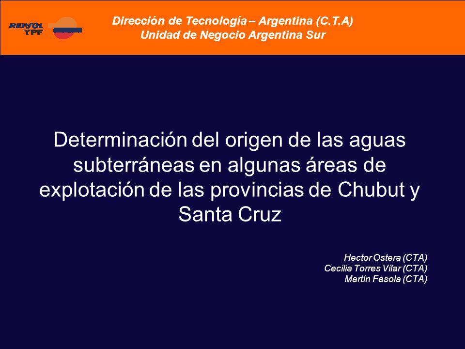 Determinación del origen de las aguas subterráneas en algunas áreas de explotación de las provincias de Chubut y Santa Cruz Hector Ostera (CTA) Cecilia Torres Vilar (CTA) Martín Fasola (CTA) Dirección de Tecnología – Argentina (C.T.A) Unidad de Negocio Argentina Sur