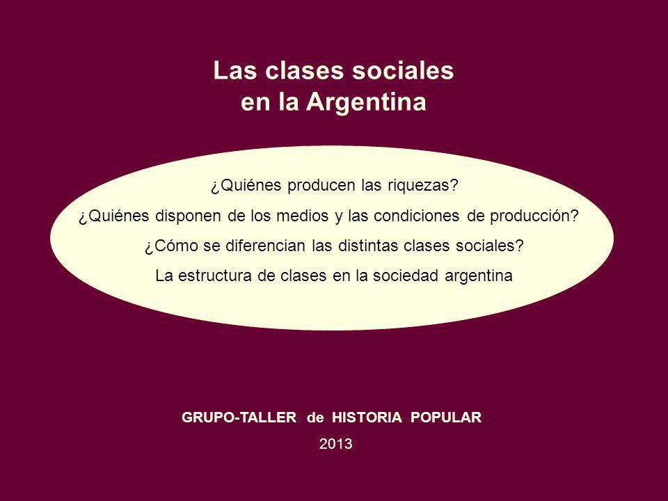 Las clases sociales en la Argentina ¿Quiénes producen las riquezas? ¿Quiénes disponen de los medios y las condiciones de producción? ¿Cómo se diferenc