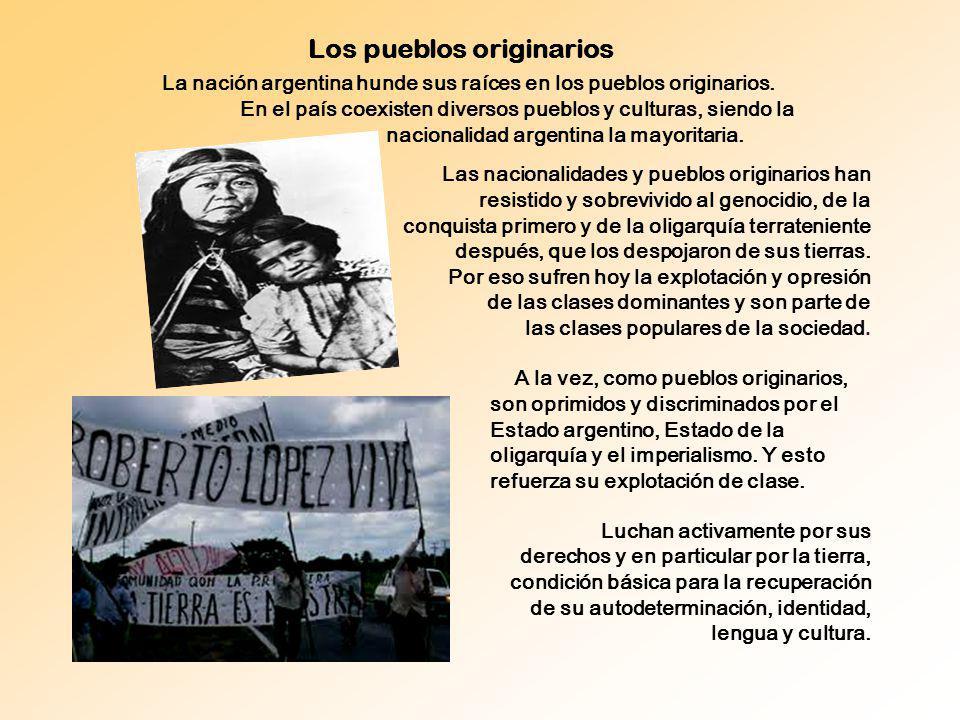 Los pueblos originarios A la vez, como pueblos originarios, son oprimidos y discriminados por el Estado argentino, Estado de la oligarquía y el imperi