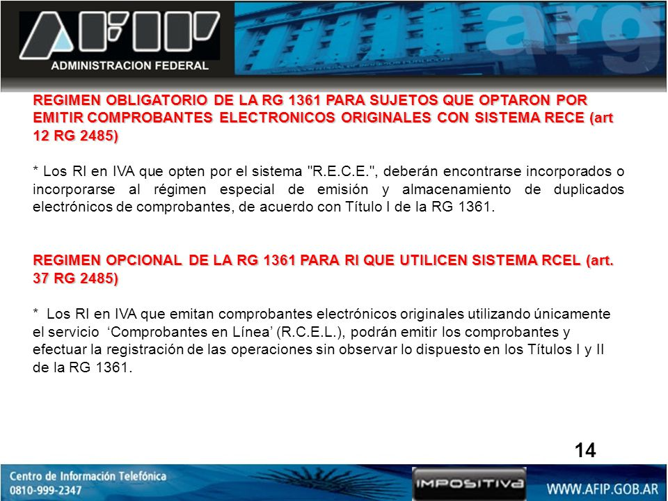 REGIMEN OBLIGATORIO DE LA RG 1361 PARA SUJETOS QUE OPTARON POR EMITIR COMPROBANTES ELECTRONICOS ORIGINALES CON SISTEMA RECE (art 12 RG 2485) * Los RI en IVA que opten por el sistema R.E.C.E. , deberán encontrarse incorporados o incorporarse al régimen especial de emisión y almacenamiento de duplicados electrónicos de comprobantes, de acuerdo con Título I de la RG 1361.