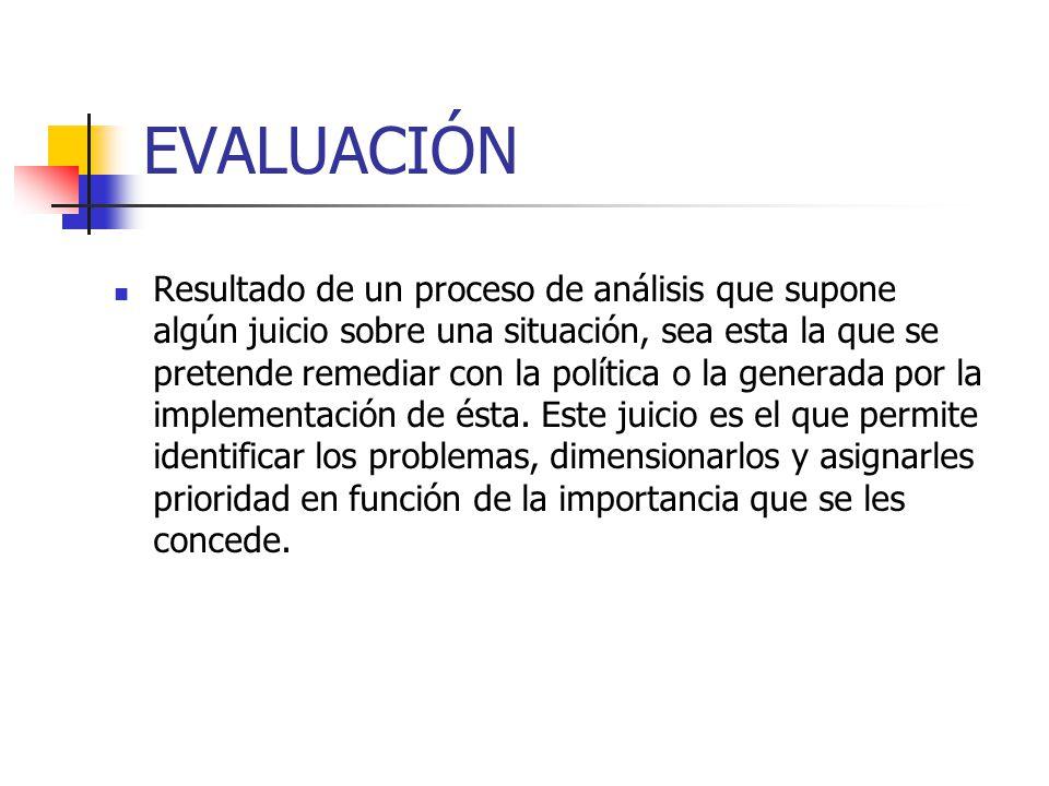 EVALUACIÓN Resultado de un proceso de análisis que supone algún juicio sobre una situación, sea esta la que se pretende remediar con la política o la