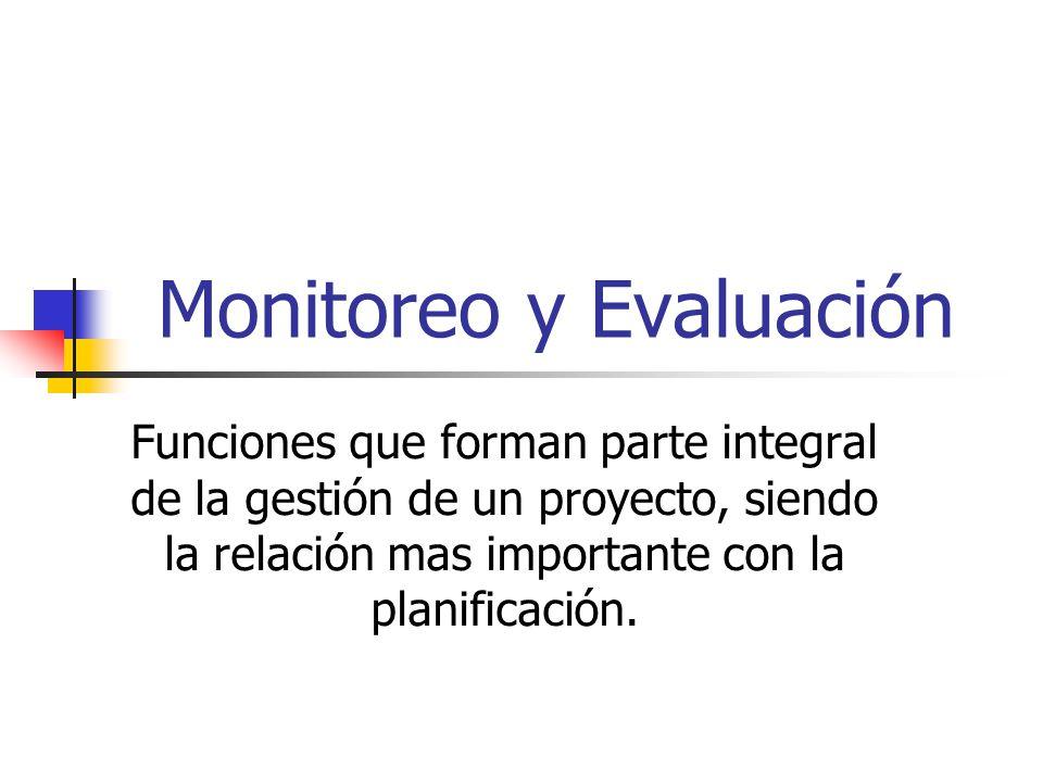 Monitoreo y Evaluación Funciones que forman parte integral de la gestión de un proyecto, siendo la relación mas importante con la planificación.