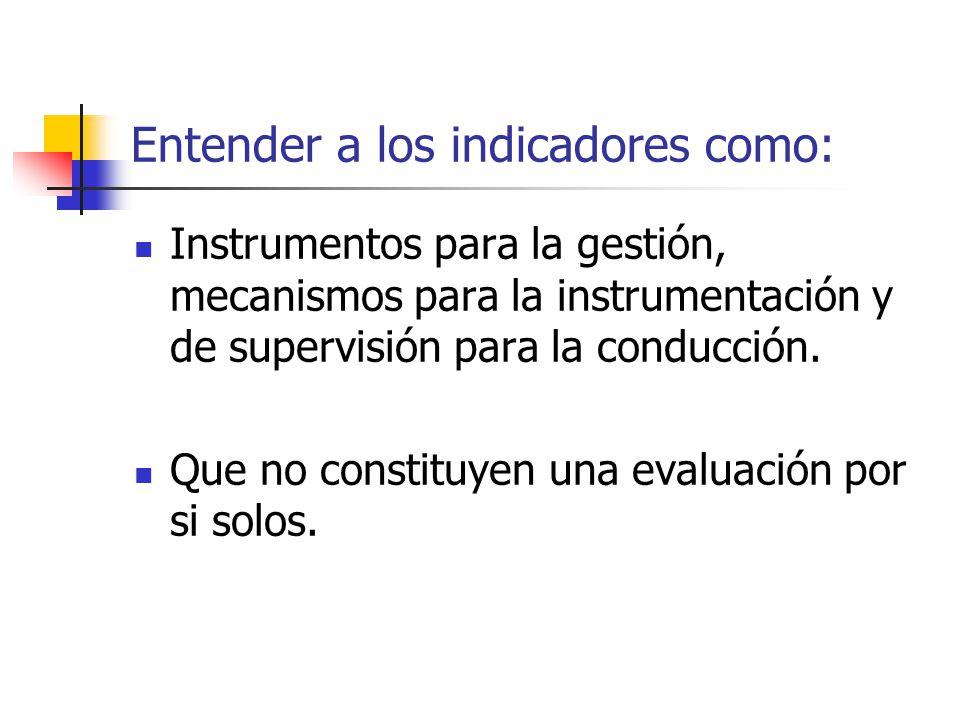 Entender a los indicadores como: Instrumentos para la gestión, mecanismos para la instrumentación y de supervisión para la conducción. Que no constitu