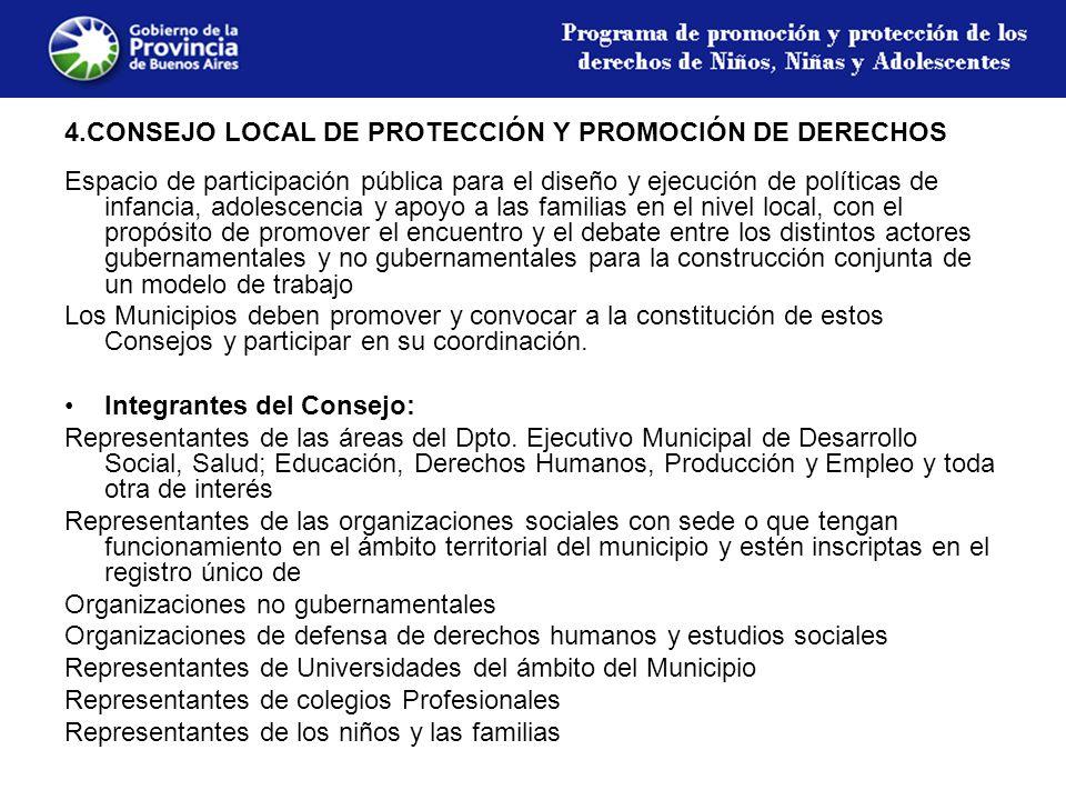 4.CONSEJO LOCAL DE PROTECCIÓN Y PROMOCIÓN DE DERECHOS Espacio de participación pública para el diseño y ejecución de políticas de infancia, adolescencia y apoyo a las familias en el nivel local, con el propósito de promover el encuentro y el debate entre los distintos actores gubernamentales y no gubernamentales para la construcción conjunta de un modelo de trabajo Los Municipios deben promover y convocar a la constitución de estos Consejos y participar en su coordinación.