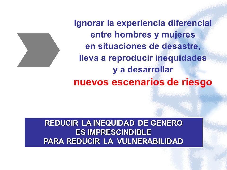 Ignorar la experiencia diferencial entre hombres y mujeres en situaciones de desastre, lleva a reproducir inequidades y a desarrollar nuevos escenario