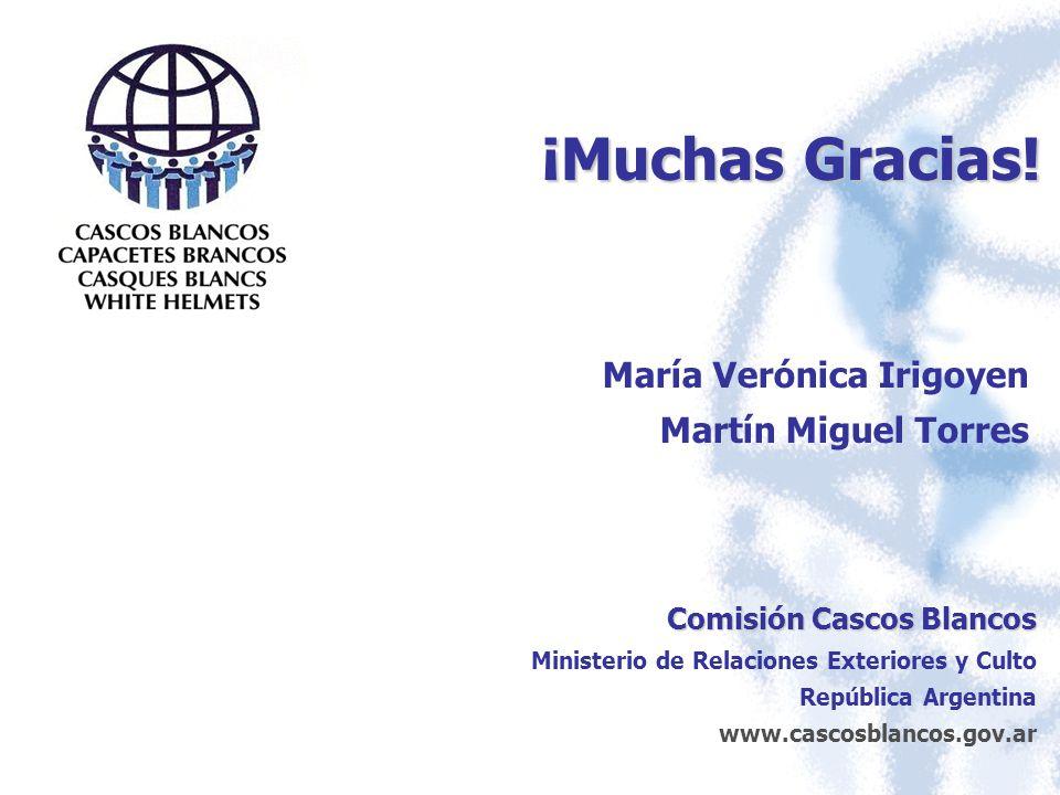¡Muchas Gracias! María Verónica Irigoyen Martín Miguel Torres Comisión Cascos Blancos Ministerio de Relaciones Exteriores y Culto República Argentina