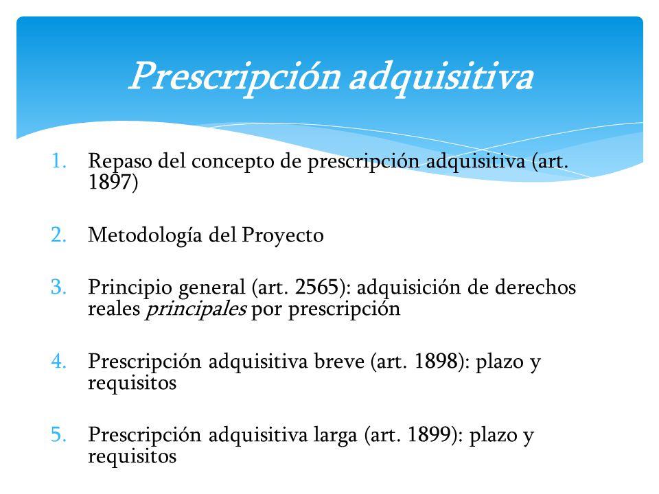 1.Repaso del concepto de prescripción adquisitiva (art. 1897) 2.Metodología del Proyecto 3.Principio general (art. 2565): adquisición de derechos real