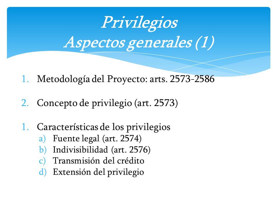 1.Metodología del Proyecto: arts. 2573-2586 2.Concepto de privilegio (art. 2573) 1.Características de los privilegios a)Fuente legal (art. 2574) b)Ind