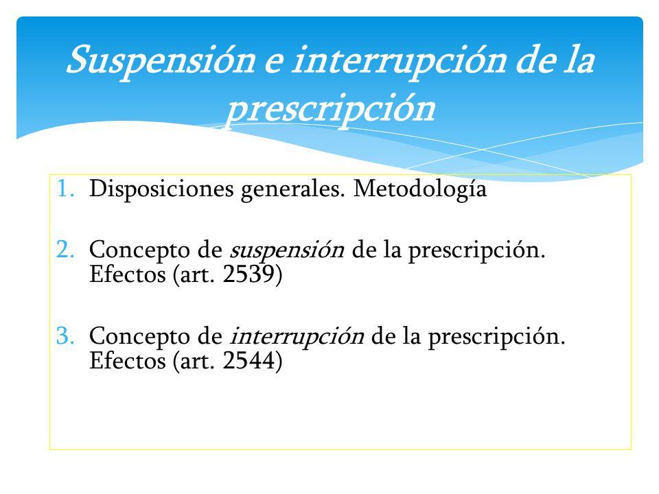 1.Disposiciones generales. Metodología 2.Concepto de suspensión de la prescripción. Efectos (art. 2539) 3.Concepto de interrupción de la prescripción.