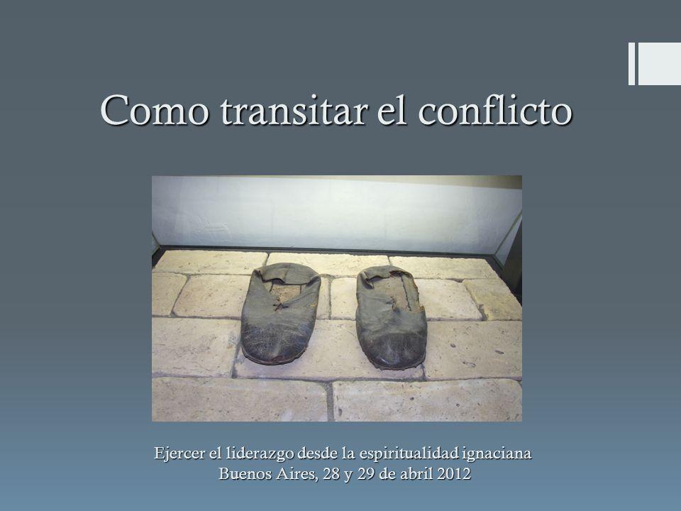Como transitar el conflicto Ejercer el liderazgo desde la espiritualidad ignaciana Buenos Aires, 28 y 29 de abril 2012