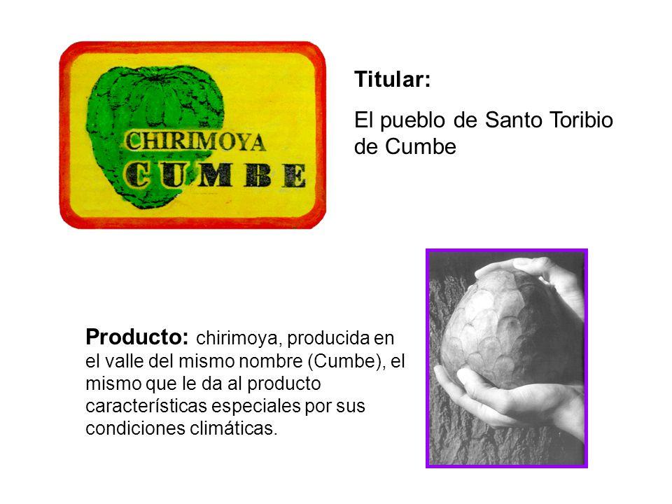 Titular: El pueblo de Santo Toribio de Cumbe Producto: chirimoya, producida en el valle del mismo nombre (Cumbe), el mismo que le da al producto características especiales por sus condiciones climáticas.